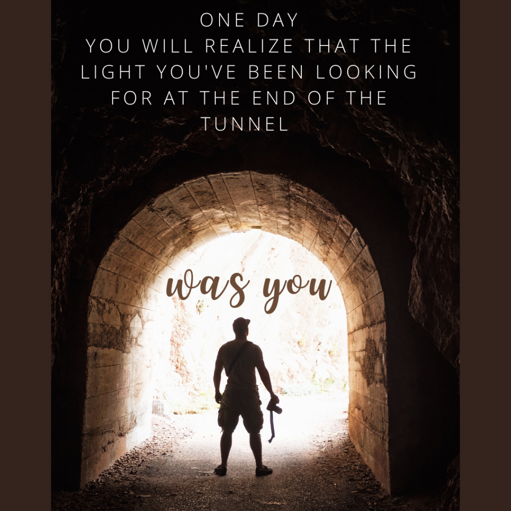 One day you will realize that the light you've been looking for at the end of the tunnel...was you.  You are the leader we need. You are the miracle we've been waiting for. What are you willing to let go of in order to be the brightest, best version of yourself?