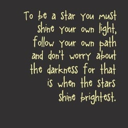 """Yellow lettering on brown background that says, """"to be a star, you must shine your own light, follow your own path, and don't worry abut the darkness for that is when the stars shine brightest."""""""